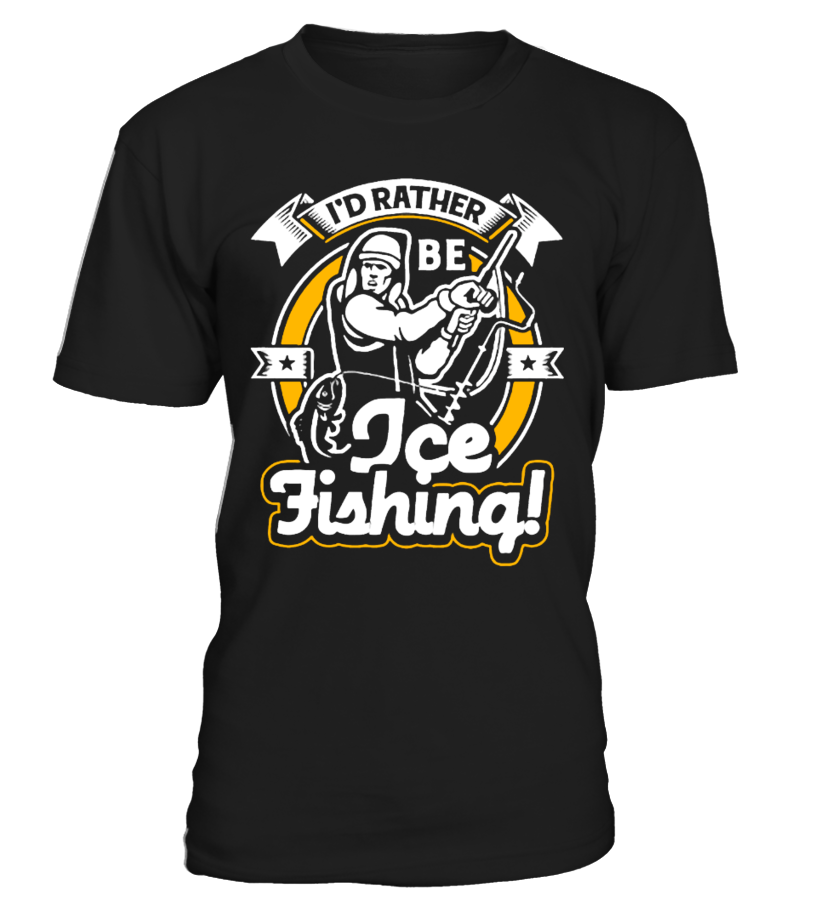 Id Rather Be Ice Fishing Fishing T Shirts T Shirt Shirts
