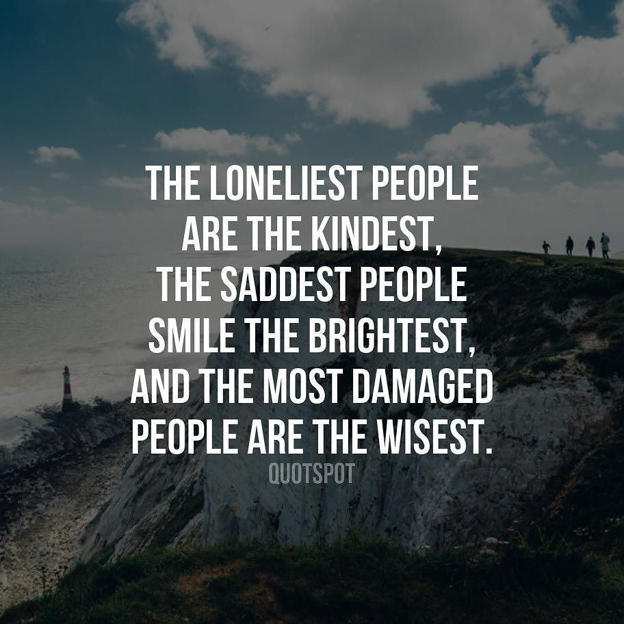 The Loneliest People Are The Kindest The Saddest People Smile The Brightest And The Most Damaged People Are The Wisest