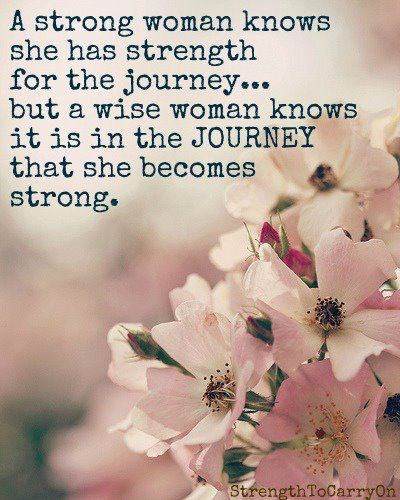 A wise woman knows it is in the journey that she becomes strong.
