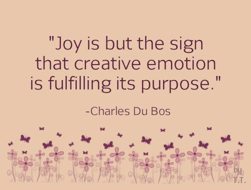 Joy is but the sign that creative emotion is fulfilling its purpose. -Charles Du Bos