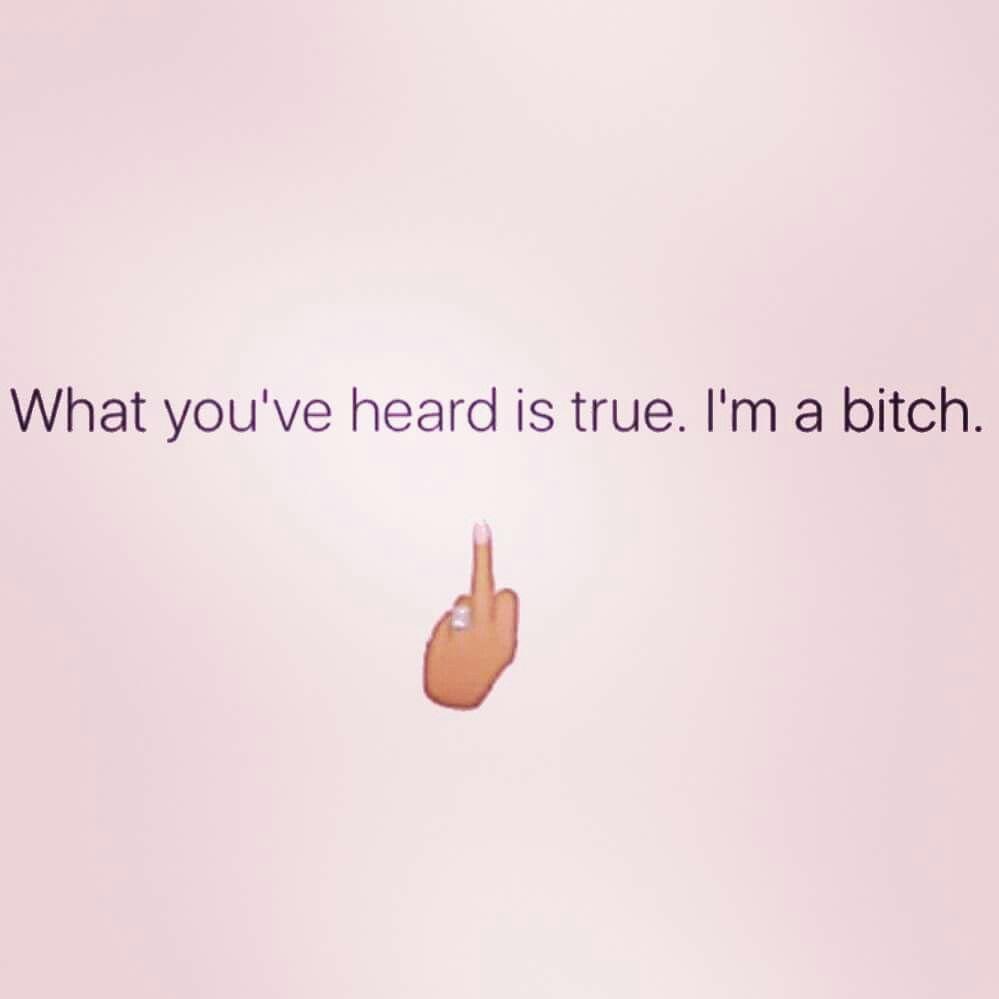 What you've heard is true. I'm a bitch.