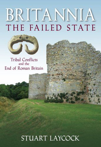 Library Genesis: Stuart Laycock - Britannia: The Failed State: Ethnic Conflict and the End of Roman Britain