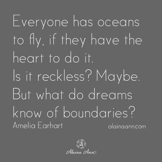 Everyone has oceans to fly, if they have the heart to do it. Is it reckless? Maybe. But what do dreams know of boundaries? Amelia Earhart