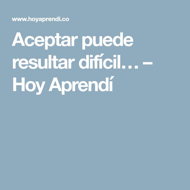 Aceptar puede resultar difícil… – Hoy Aprendí