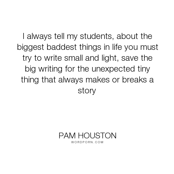 "Pam Houston - ""I always tell my students, about the biggest baddest things in life you must try..."". life, writing, story, unexpected, themes"