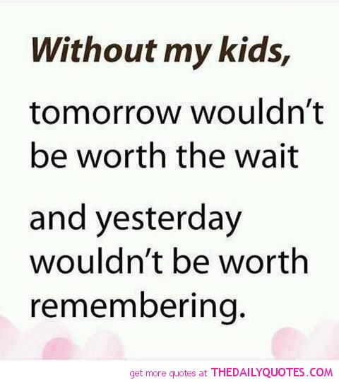Without My Kids Quotes Motivational Love Life Quotes Sayings Poems