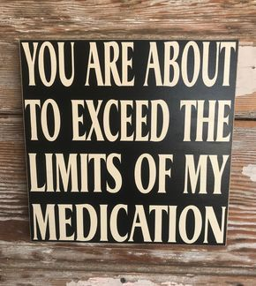 You Are About To Exceed The Limits Of My Medication.  Wood Sign