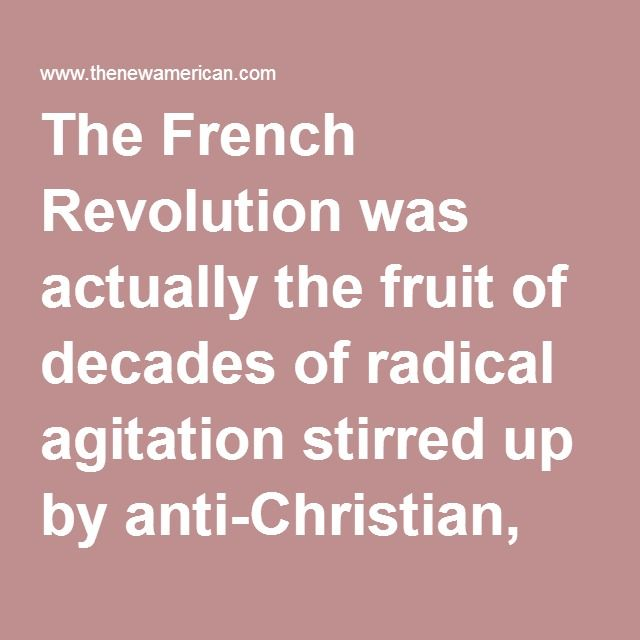 "The French Revolution was actually the fruit of decades of radical agitation stirred up by anti-Christian, power-seeking secret societies which drank freely from the poison well of the Enlightenment, and it has served as the template for every radical leftist revolution since that time.  The first dictator of the Soviet Union, Vladimir Lenin, praised the French Revolution as a model for his own, saying, ""although it was crushed, the French Revolution was nevertheless triumphant."" It was…"