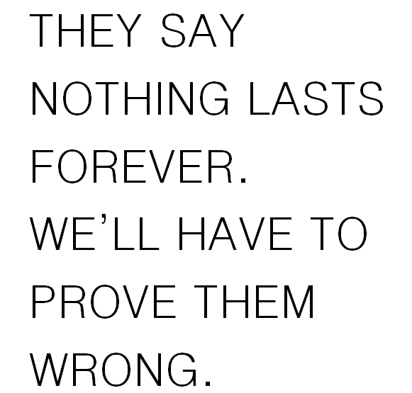They Say Nothing Lasts Forever Well Have To Prove Them Wrong
