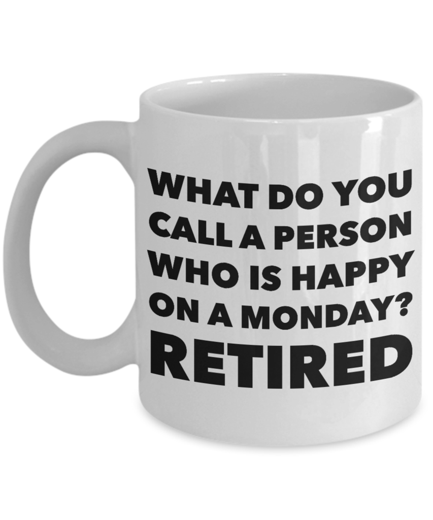 Retirement Coffee Mug - What Do You Call A Person Who Is Happy On Monday? RETIRED Ceramic Coffee Cup #coffeecup