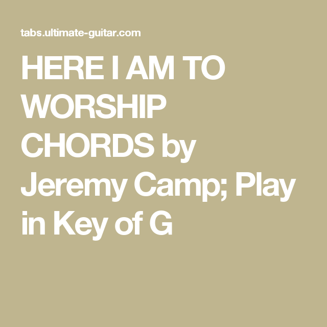 HERE I AM TO WORSHIP CHORDS by Jeremy Camp; Play in Key of G ...