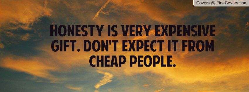 Honesty is a very expensive gift. Don't expect it from cheap ...