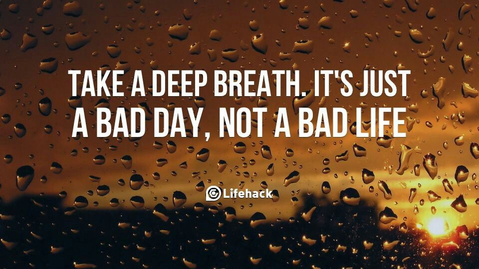 Take a deep breath. it's just a bad day, not a bad life