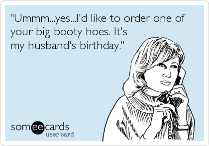 Id Like To Order One Of Your Big Booty Hoes Its My Husbands Birthday