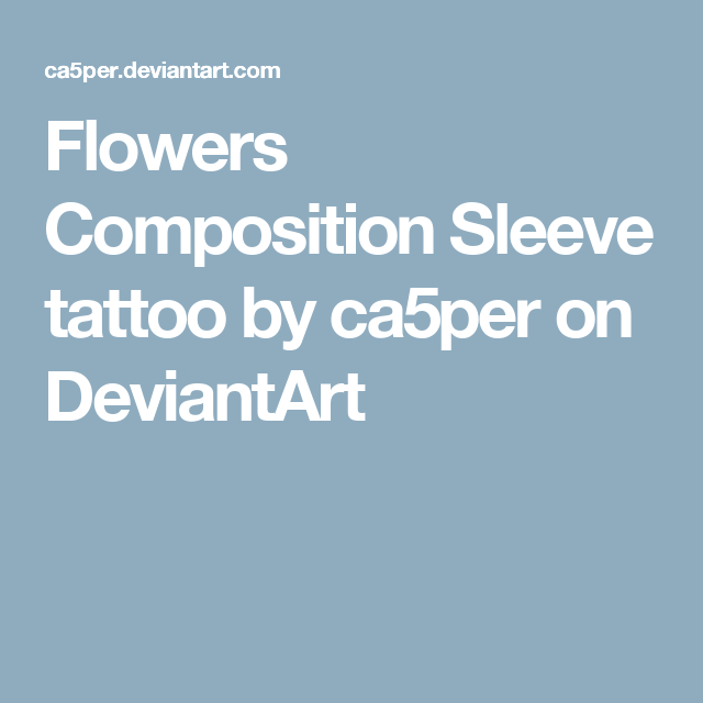 Flowers Composition Sleeve tattoo by ca5per on DeviantArt