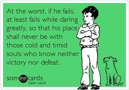 At the worst, if he fails, at least fails while daring greatly, so that his place shall never be with those cold and timid souls who know neither victory nor defeat.
