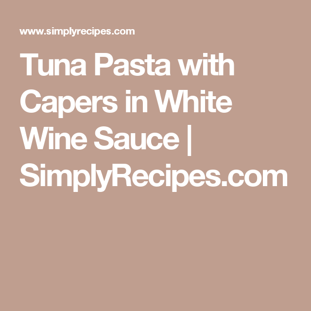 Tuna Pasta with Capers in White Wine Sauce | SimplyRecipes.com