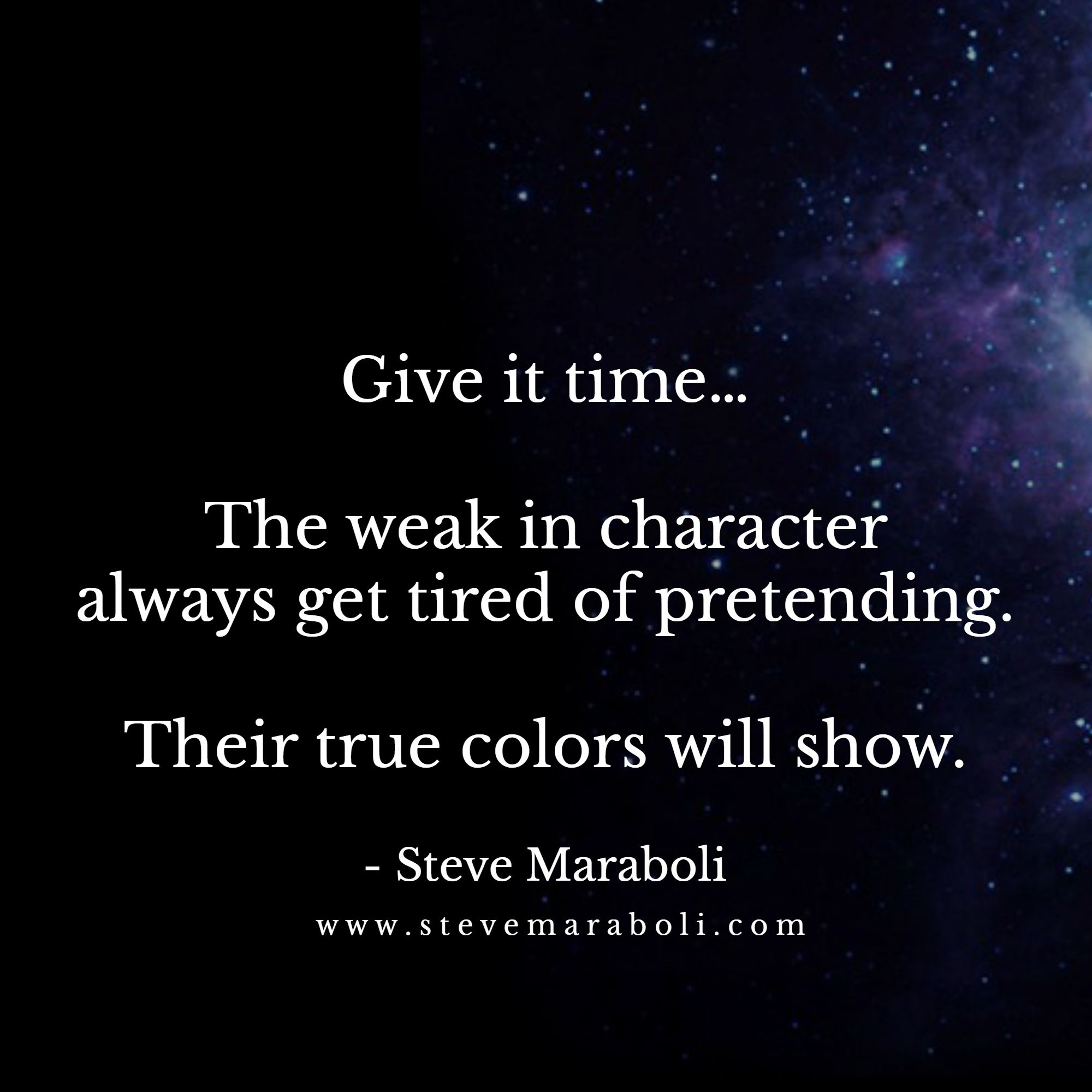 Give It Time The Weak In Character Always Get Tired Of Pretending