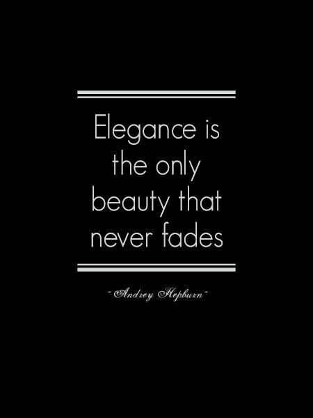 """""""Elegance is the only beauty that never fades.""""                                                   --Audrey Hepburn"""