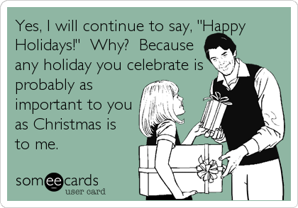 Christmas Season Ecard Yes I Will Continue To Say Happy Holidays