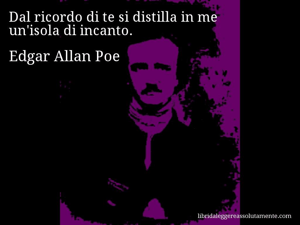 Aforisma Di Edgar Allan Poe Dal Ricordo Di Te Si Distilla In Me Un
