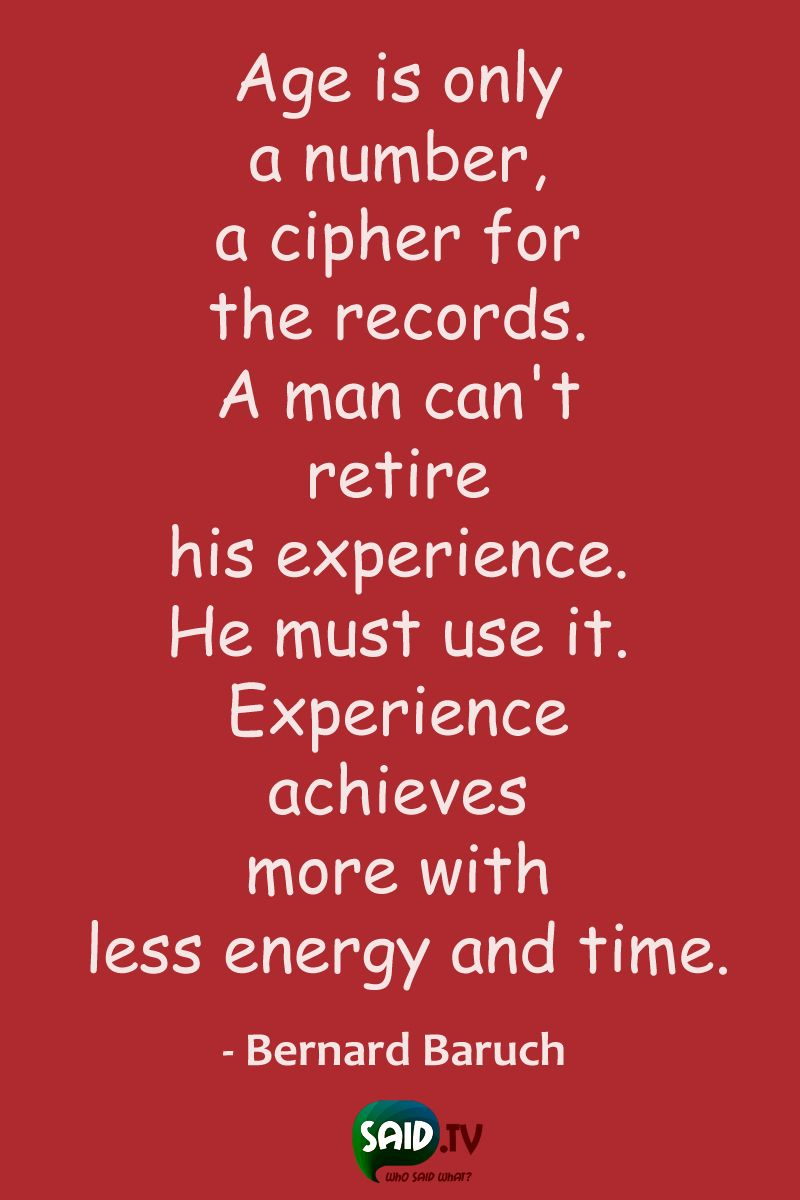 Age Is Only A Number A Cipher For The Records A Man Can T Retire His Experience He Must Use It Experience Achieves More With Less Energy And Time Bernard