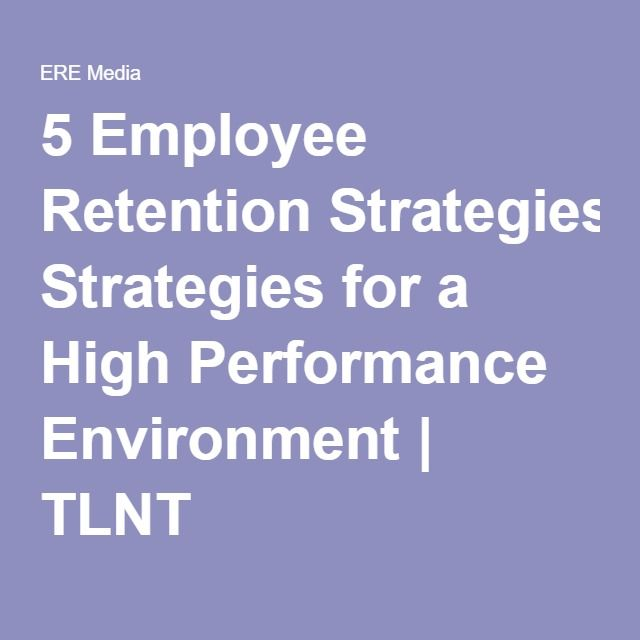 5 Employee Retention Strategies for a High Performance Environment