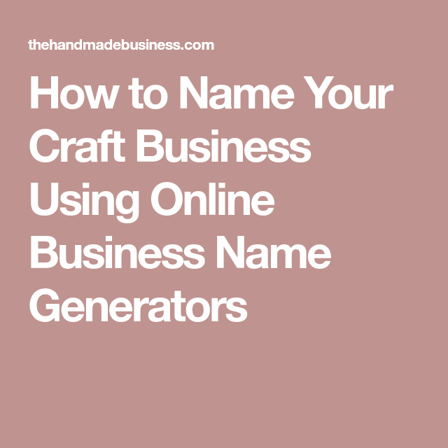 How To Name Your Craft Business Using Online Business Name Generators Name Generator Business Business Names Unique Business Names