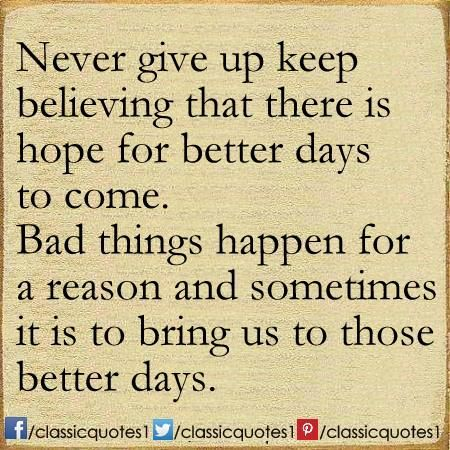 Never Give Up Keep Believing That There Is Hope For Better Days To