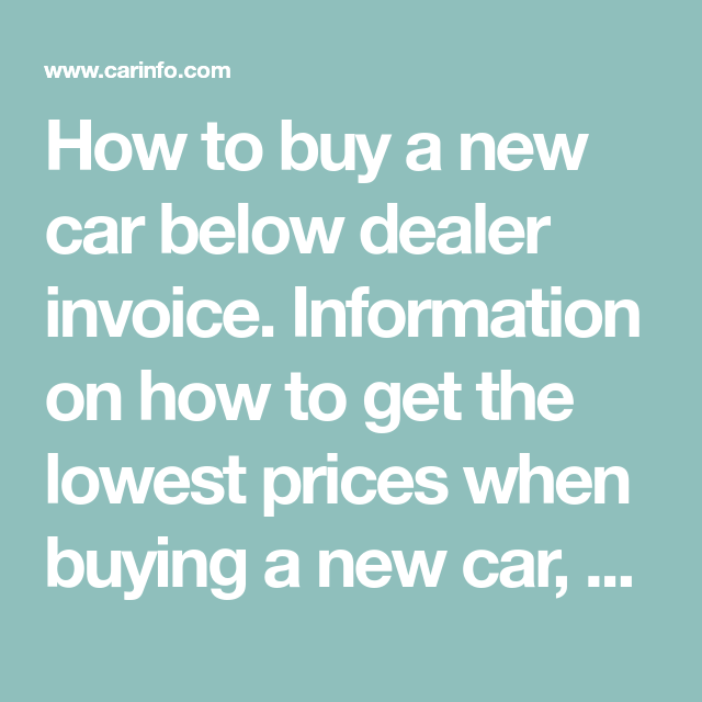 How To Buy A New Car Below Dealer Invoice Information On How To Get The Lowest Prices When Buying A New Car How To Find Car Prices Car Buying Tips Car