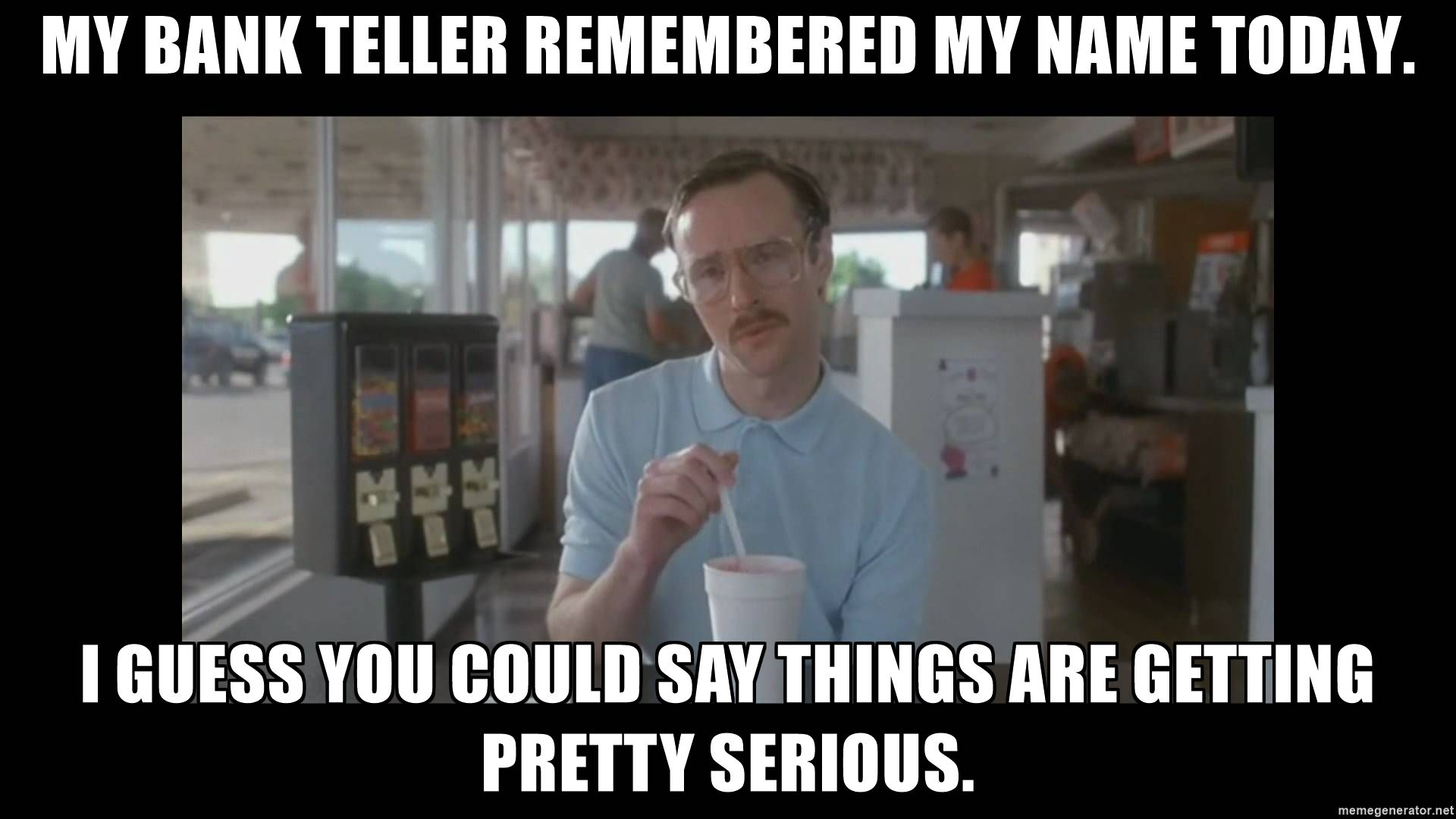 My Bank Teller Remembered My Name Today I Guess You Could Say Things Are Getting Pretty Serious Napoleon Dynamite Vape Humor Work Humor Funny Hockey Memes