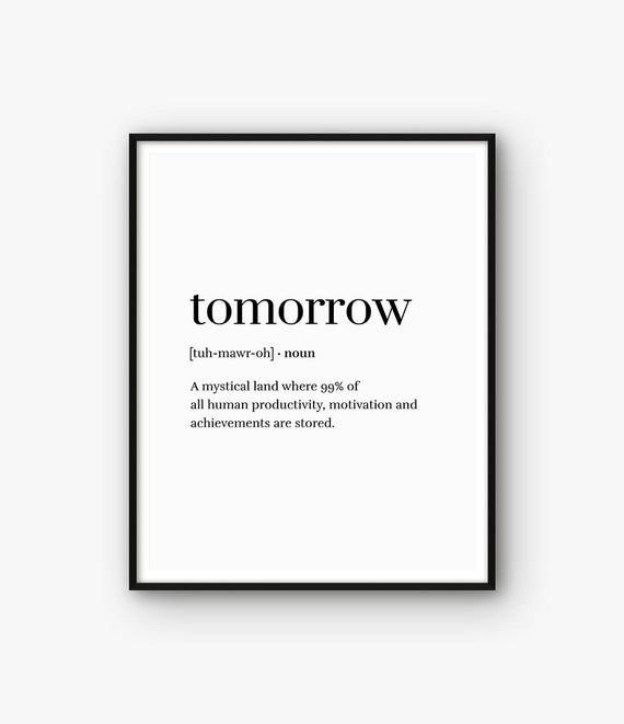 ◆ PRINT TEXT Tomorrow - A mystical land where 99% of all human productivity, motivation and achievements are stored.  Funny Print, Word Definition Print, Funny Poster, Tomorrow Print, Definition Printable, Dictionary Print, Quote Print, Word Print  ◆ INSTANT DOWNLOAD Please note, this is a digital