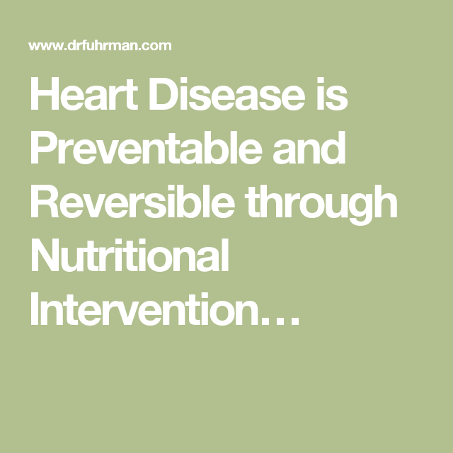 Heart Disease is Preventable and Reversible through Nutritional Intervention…