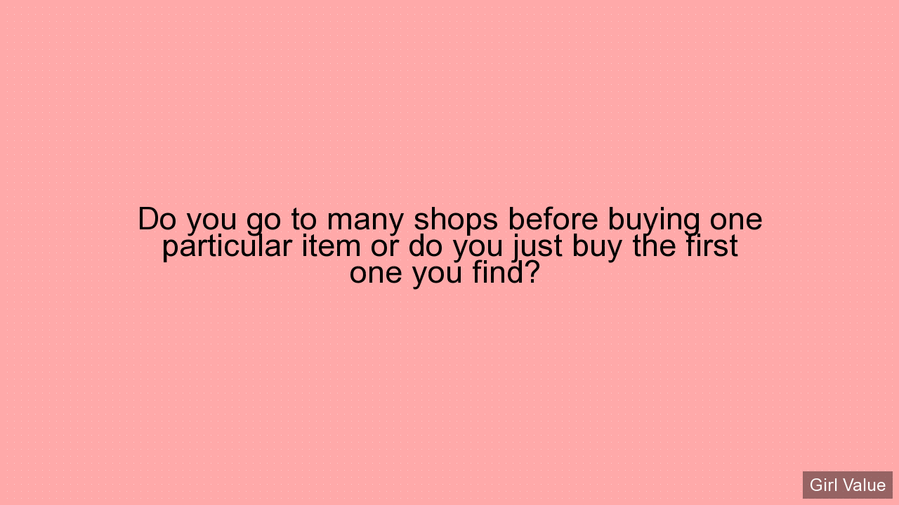 Do you go to many shops before buying one particular item or do you just buy the first one you find?