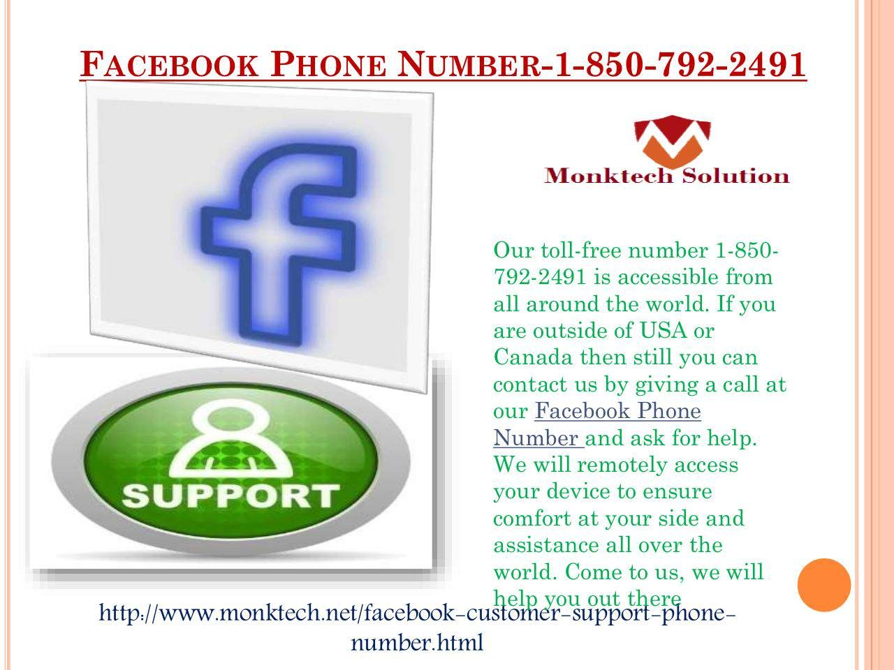 Where will I be redirected after dialing Facebook Phone number 1-850-792-2491? You will be redirected to our experts after dialing Facebook Phone number 1-850-792-2491 and they will help you in the following manner:-Do you want to reactivate your Facebook account?Enhance your account security.100% customer satisfaction. More:- http://www.monktech.net/facebook-customer-support-phone-number.html