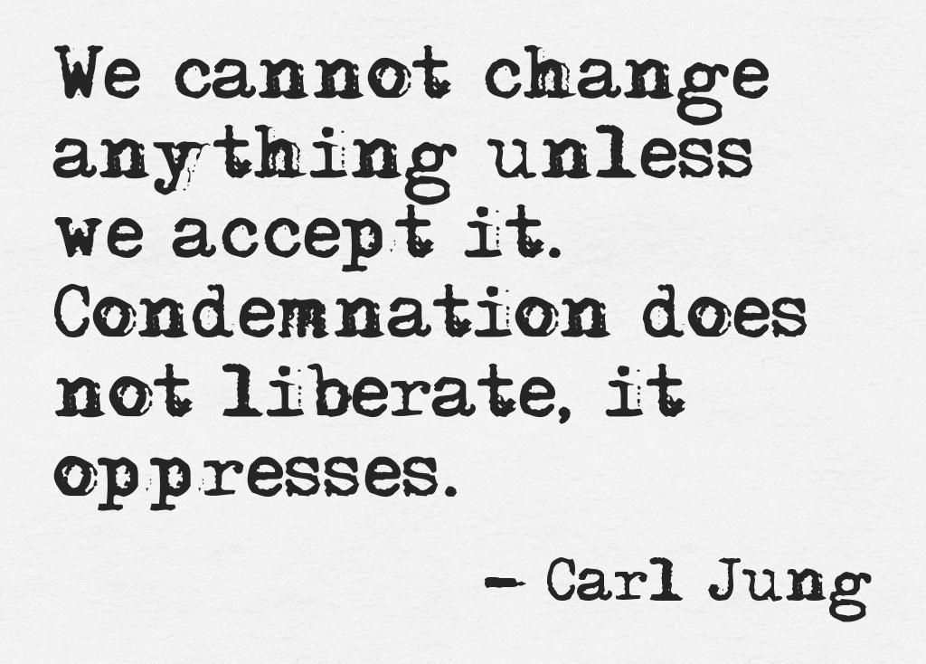 Quote We cannot change anything unless we accept it. Condemnation does not liberate, it oppresses. Carl Jung