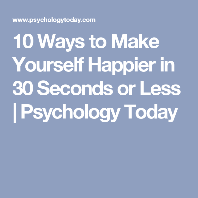 10 Ways to Make Yourself Happier in 30 Seconds or Less | Psychology Today