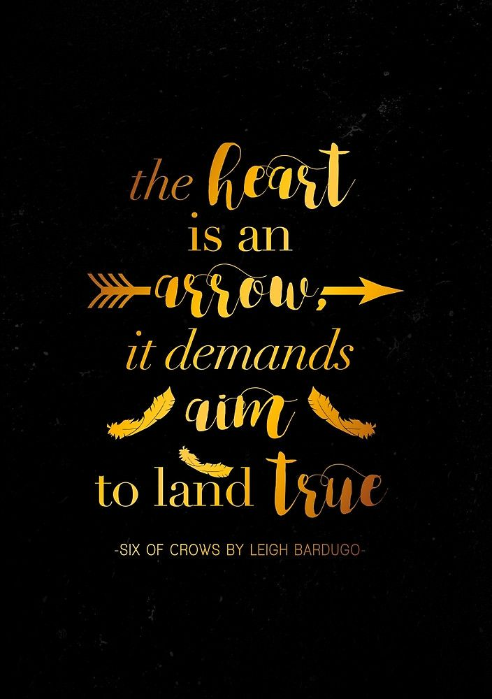 """The heart is an arrow, it demands aim to land true."" -Leigh Bardugo, Six of Crows  You can buy this design on mugs, shirts, pillowcases, and other types of decor over at my society6/redbubble account!  Society 6: https://society6.com/yalitreads Redbubble: http://www.redbubble.com/people/yalitreads"