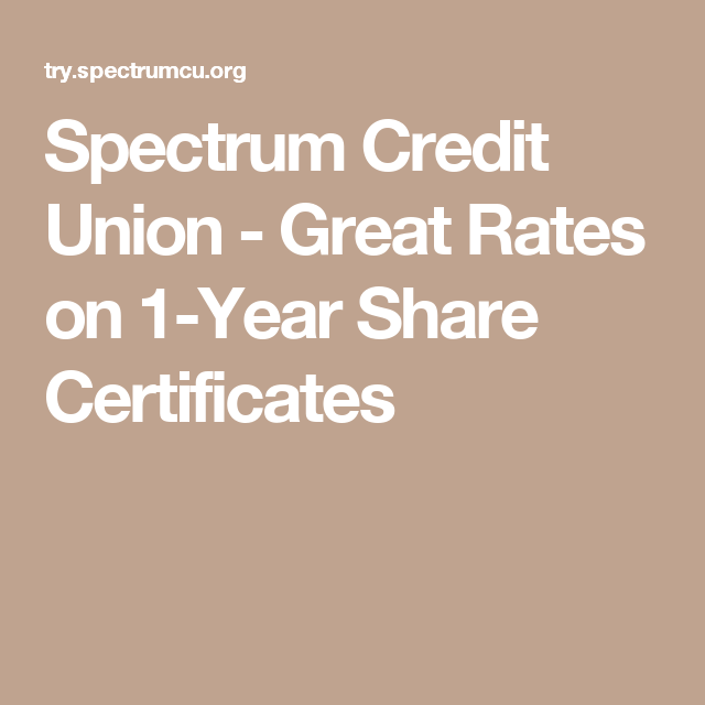Spectrum Credit Union Great Rates On 1 Year Share Certificates Credit Union Certificate Union
