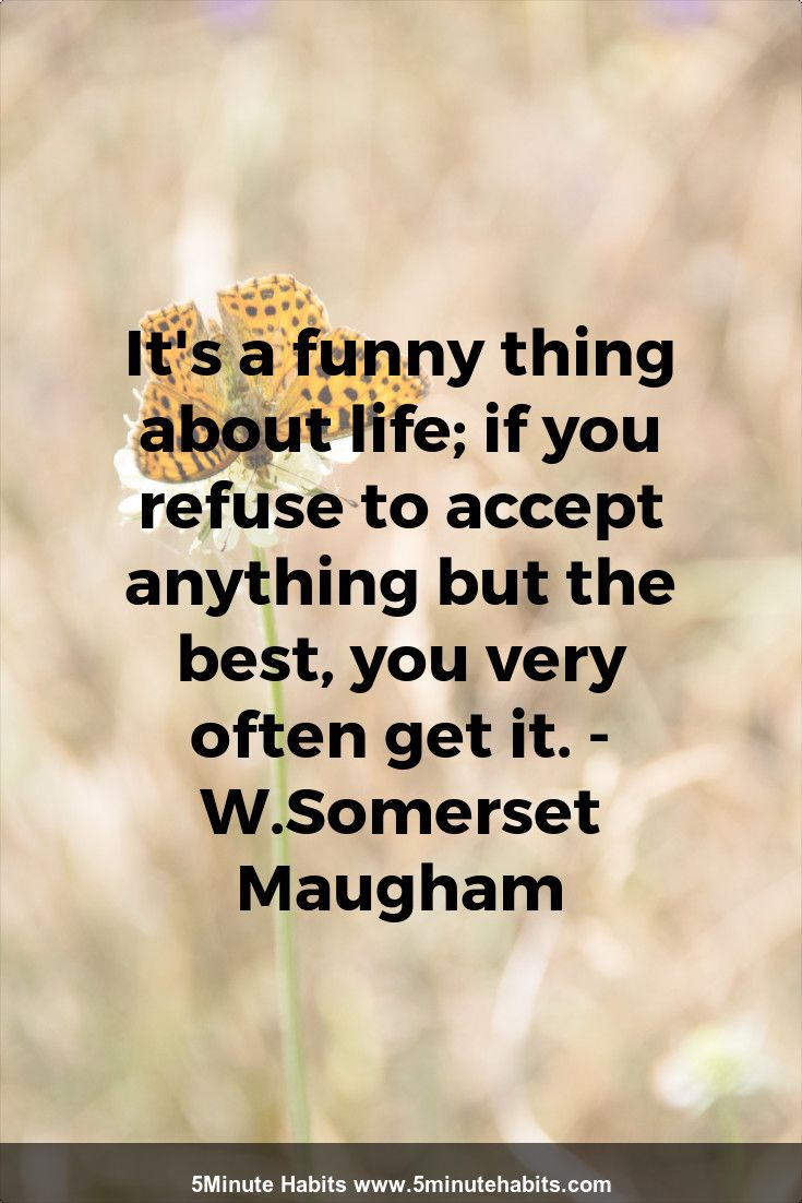 It S A Funny Thing About Life If You Refuse To Accept Anything But The Best You Very Often Get It W Somerset Ma Inspirational Quotes Notable Quotes Quotes