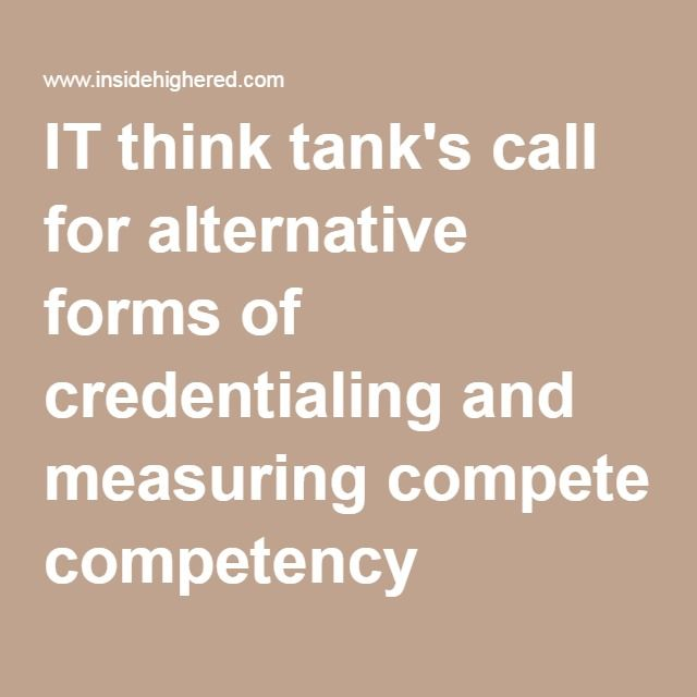 August 1, 2016 - Separating Education From Credentialing - Inside Higher Ed - IT think tank's call for alternative forms of credentialing and measuring competency