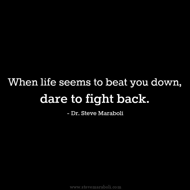 When Life Seems To Beat You Down Dare To Fight Back Steve Maraboli Quote Fight Back Quotes Words Quotes Quotes