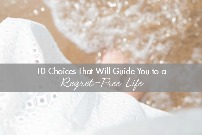10 Choices That Will Guide You To A Regret-Free Life
