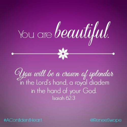 Isaiah 62:3...You are beautiful You will be a crown of splendor in the Lord's hand, a royal diadem in the hand of your God.