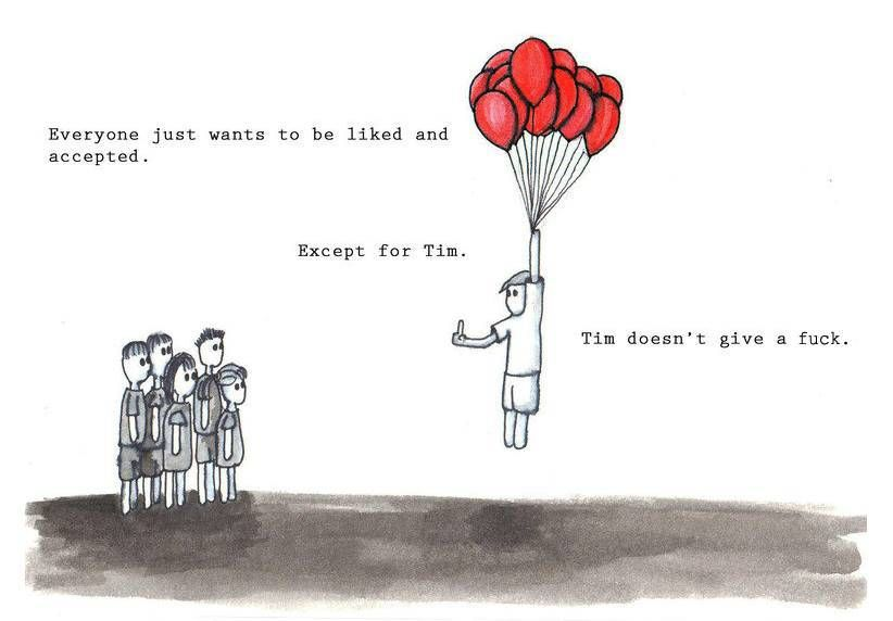 Everyone Wants To Be Liked And Accepted Except For Tim Funny