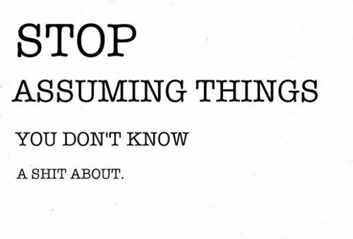 Stop Assuming Things You Dont Know A Shit About Life Pinterest
