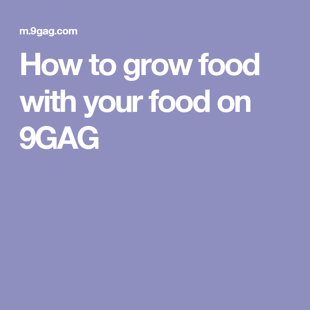 How to grow food with your food on 9GAG