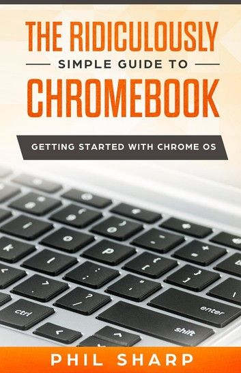 The Ridiculously Simple Guide to Chromebook ebook by Phil Sharp - Rakuten Kobo