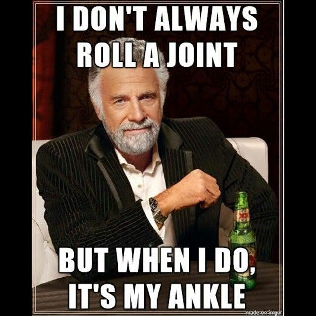 83a1e4144f37abbb77874549a2aec08d i don't always roll a joint, but when i do, it's my ankle makes