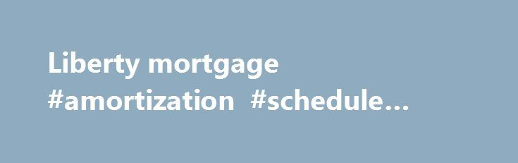 Liberty Mortgage Amortization Schedule Mortgage Http